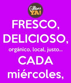 Poster: FRESCO, DELICIOSO, orgánico, local, justo... CADA miércoles,