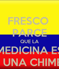 Poster: FRESCO  PARCE QUE LA MEDICINA ES ES UNA CHIMBA