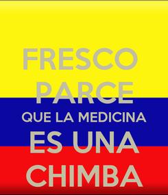 Poster: FRESCO  PARCE QUE LA MEDICINA ES UNA CHIMBA