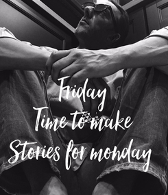 Poster: Friday Time to make Stories for monday