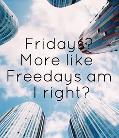 Poster: Fridays? More like  Freedays am  I right?