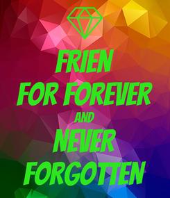 Poster: FRIEN FOR FOREVER AND NEVER FORGOTTEN