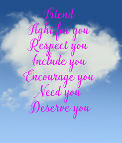 Poster: Friend  Fight for you  Respect you  Include you  Encourage you  Need you  Deserve you