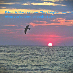 Poster: Friend is like a rainbow. They brighten your life  when you've been through a strom
