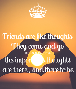 Poster: Friends are like thoughts  They come and go but like a best friend the importants thoughts are there , and there to be