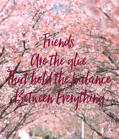 Poster:  Friends  Are the glue That hold the balance  Between Everything