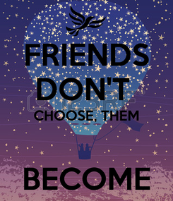 Poster: FRIENDS DON'T  CHOOSE, THEM  BECOME