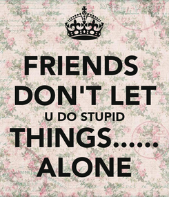 Poster: FRIENDS  DON'T LET U DO STUPID THINGS...... ALONE