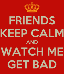 Poster: FRIENDS KEEP CALM AND WATCH ME GET BAD