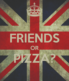 Poster:  FRIENDS OR PIZZA?