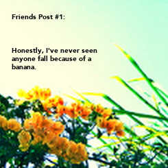 Poster: Friends Post #1:    Honestly, I've never seen anyone fall because of a  banana.