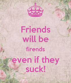 Poster: Friends will be firends even if they suck!