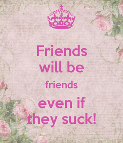 Poster: Friends will be friends even if they suck!