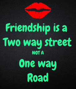 Poster: Friendship is a  Two way street NOT A One way Road