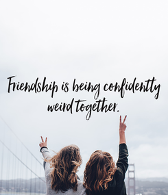 Poster: Friendship is being confidently  weird together.