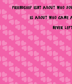 Poster:     friendship isn't about who you have known the longest                is about who came