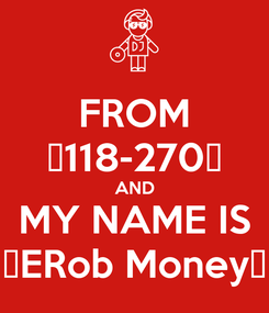 Poster: FROM 💯118-270💯 AND MY NAME IS 💸ERob Money💸