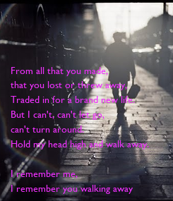 Poster: From all that you made, that you lost or threw away, Traded in for a brand new life. But I can't, can't let go, can't turn around. Hold my head high and walk away.  I remember
