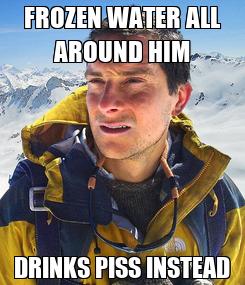 Poster: FROZEN WATER ALL AROUND HIM DRINKS PISS INSTEAD