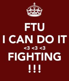 Poster: FTU I CAN DO IT <3 <3 <3 FIGHTING !!!