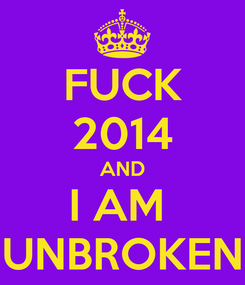 Poster: FUCK 2014 AND I AM  UNBROKEN