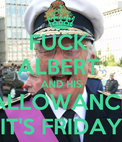 Poster: FUCK  ALBERT  AND HIS ALLOWANCE IT'S FRIDAY