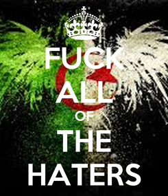 Poster: FUCK ALL OF THE HATERS