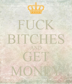 Poster: FUCK BITCHES AND GET MONEY