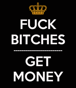 Poster: FUCK BITCHES ------------------------ GET MONEY