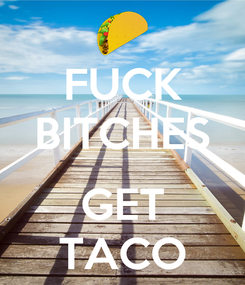 Poster: FUCK BITCHES  GET TACO