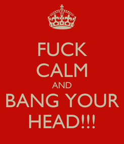 Poster: FUCK CALM AND BANG YOUR HEAD!!!