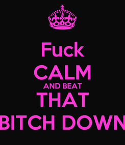 Poster: Fuck CALM AND BEAT THAT BITCH DOWN