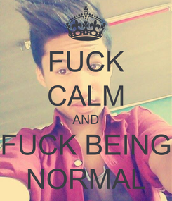 Poster: FUCK CALM AND FUCK BEING NORMAL