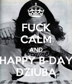 Poster: FUCK CALM AND HAPPY B-DAY DZIUBA