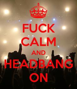 Poster: FUCK CALM AND HEADBANG ON