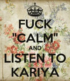 """Poster: FUCK """"CALM"""" AND LISTEN TO KARIYA"""