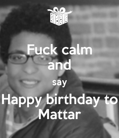 Poster: Fuck calm and say Happy birthday to Mattar