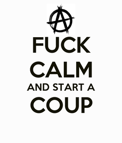 Poster: FUCK CALM AND START A COUP