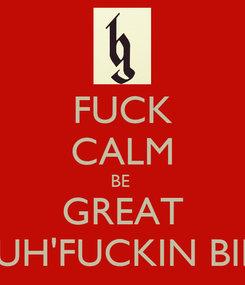Poster: FUCK CALM BE  GREAT IT'S MY MUH'FUCKIN BIRTHDAY !