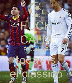 Poster: FUCK CALM BECAUSE today is el classico