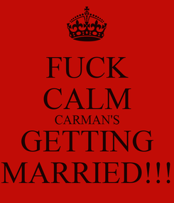 Poster: FUCK CALM CARMAN'S GETTING MARRIED!!!