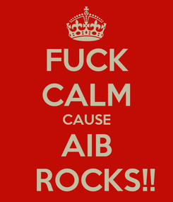Poster: FUCK CALM CAUSE AIB   ROCKS!!