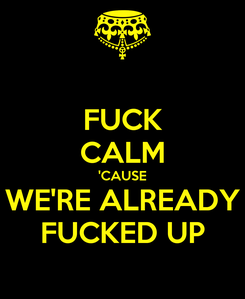 Poster: FUCK CALM 'CAUSE WE'RE ALREADY FUCKED UP
