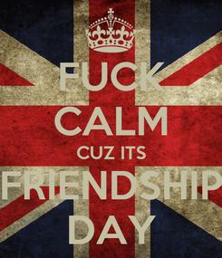 Poster: FUCK CALM CUZ ITS FRIENDSHIP DAY
