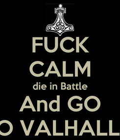 Poster: FUCK CALM die in Battle And GO TO VALHALLA
