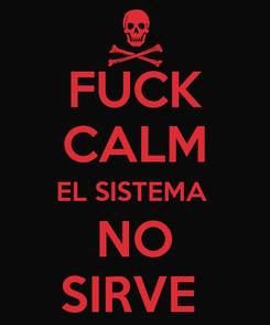 Poster: FUCK CALM EL SISTEMA  NO SIRVE