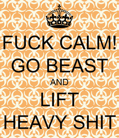 Poster: FUCK CALM! GO BEAST AND LIFT HEAVY SHIT