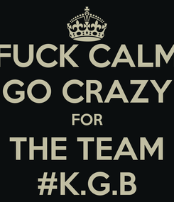 Poster: FUCK CALM GO CRAZY FOR THE TEAM #K.G.B