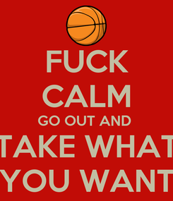 Poster: FUCK CALM GO OUT AND  TAKE WHAT YOU WANT