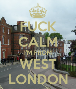 Poster: FUCK CALM I'M FROM WEST LONDON